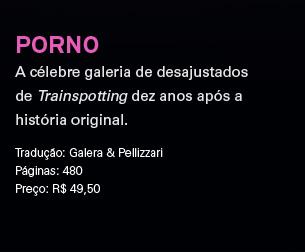 Porno | A célebre galeria de desajustados de Trainspotting dez anos após a história original. | Tradução: Galera & Pellizzari ** Páginas: 480 ** Preço: R$ 49,50
