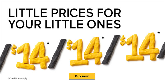 Little Prices for your Little Ones. $14* Buy now. *Conditions apply.